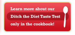 Learn more about our Ditch the Diet Taste Test only in the cookbook